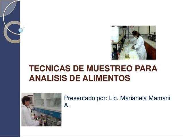 TECNICAS DE MUESTREO PARAANALISIS DE ALIMENTOS      Presentado por: Lic. Marianela Mamani      A.