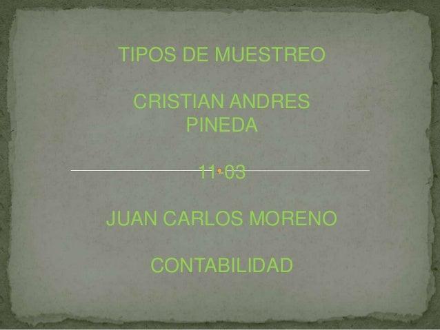 TIPOS DE MUESTREO CRISTIAN ANDRES PINEDA 11-03 JUAN CARLOS MORENO CONTABILIDAD