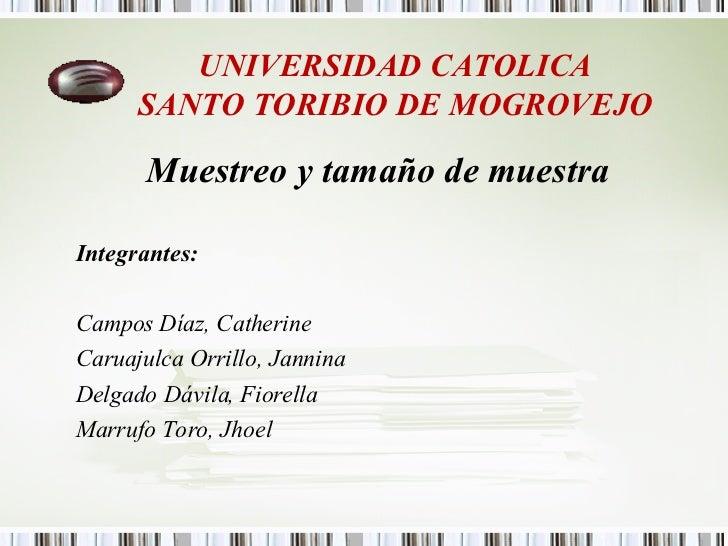 UNIVERSIDAD CATOLICA SANTO TORIBIO DE MOGROVEJO <ul><li>Muestreo y tamaño de muestra </li></ul><ul><li>Integrantes: </li><...