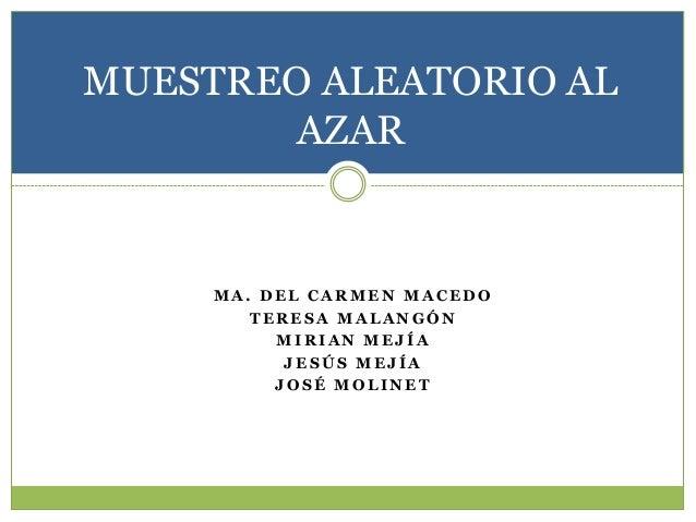 MUESTREO ALEATORIO AL AZAR  MA. DEL CARMEN MACEDO TERESA MALANGÓN MIRIAN MEJÍA JESÚS MEJÍA JOSÉ MOLINET