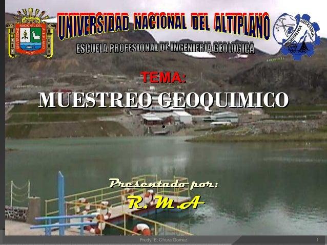 TEMA:TEMA: MUESTREO GEOQUIMICOMUESTREO GEOQUIMICO .. Presentado por:Presentado por: R. M.AR. M.A Fredy E. Chura Gomez 1