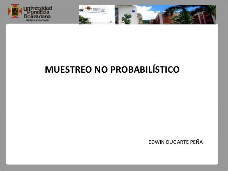 MUESTREO NO PROBABILÍSTICO<br />EDWIN DUGARTE PEÑA<br />