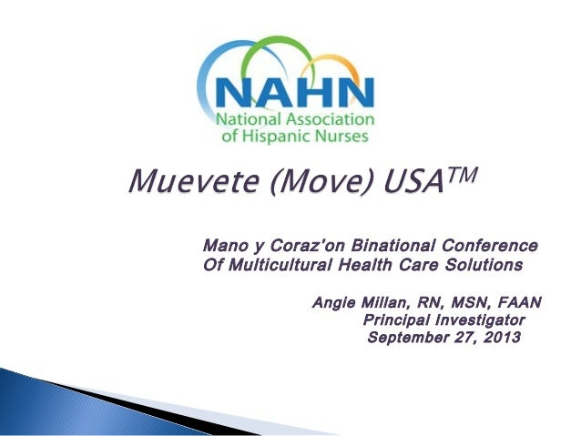Mano y Coraz'on Binational Conference Of Multicultural Health Care Solutions Angie Millan, RN, MSN, FAAN Principal Investi...