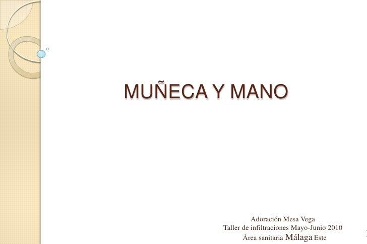 MUÑECA Y MANO<br />Adoración Mesa Vega<br />Taller de infiltraciones Mayo-Junio 2010<br />  Área sanitaria Málaga Este<br ...
