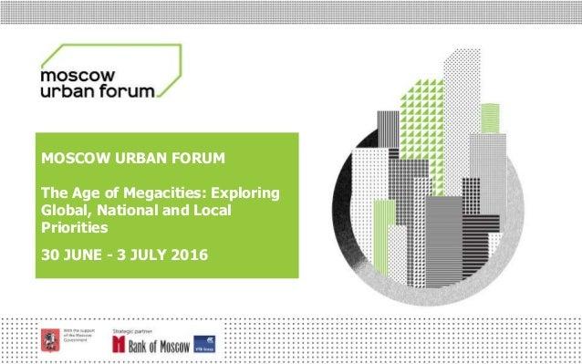МОСКОВСКИЙ УРБАНИСТИЧЕСКИЙ ФОРУМ MOSCOW URBAN FORUM The Age of Megacities: Exploring Global, National and Local Priorities...