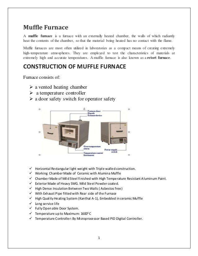 1 Muffle Furnace A muffle furnace is a furnace with an externally heated chamber, the walls of which radiantly heat the co...