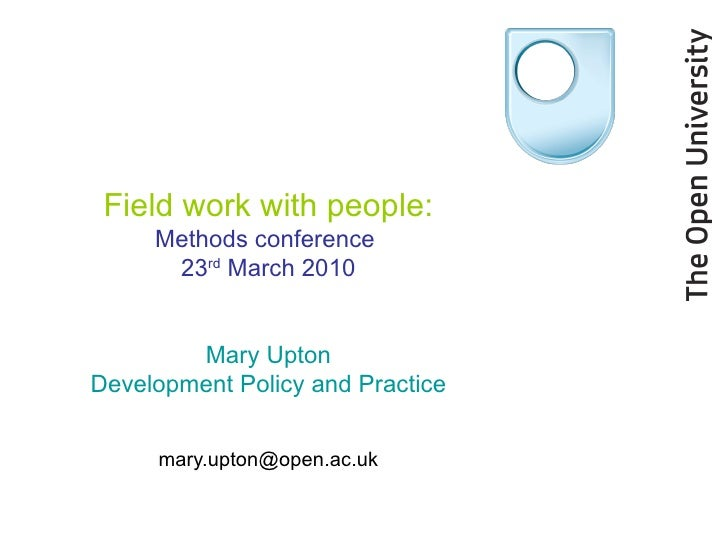 Field work with people: Methods conference  23 rd  March 2010 Mary Upton Development Policy and Practice [email_address]