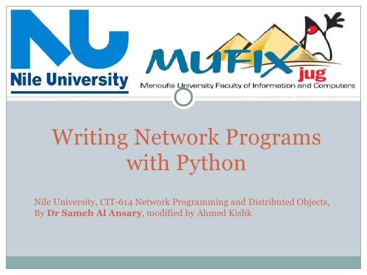 Writing Network Programs with Python Nile University, CIT-614 Network Programming and Distributed Objects, By  Dr Sameh Al...