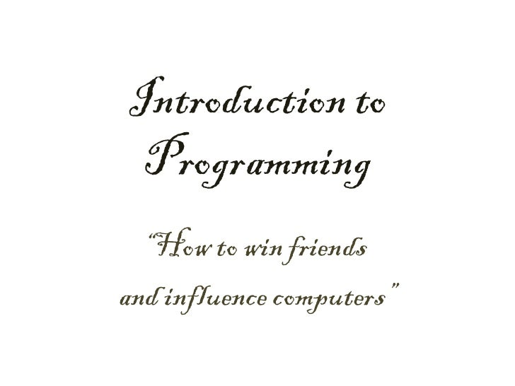 """Introduction to  Programming   """"How to win friends and influence computers"""""""
