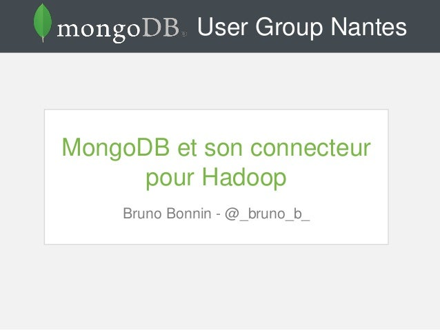 User Group Nantes MongoDB et son connecteur pour Hadoop Bruno Bonnin - @_bruno_b_