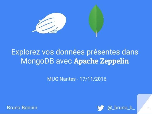 1Bruno Bonnin @_bruno_b_ Explorez vos données présentes dans MongoDB avec Apache Zeppelin MUG Nantes - 17/11/2016