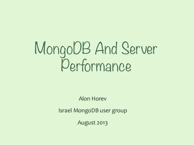 MongoDB And Server Performance Alon	   Horev	    Israel	   MongoDB	   user	   group	   	    August	   2013