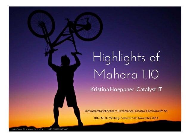 Highlights of  Mahara 1.10  kristina@catalyst.net.nz // Presentation: Creative Commons BY-SA  3.0 // MUG Meeting // online...