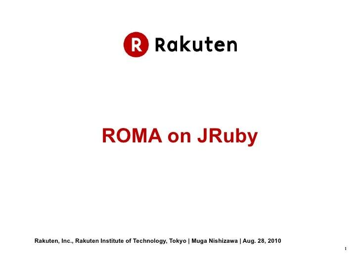 ROMA on JRuby Rakuten, Inc., Rakuten Institute of Technology, Tokyo | Muga Nishizawa | Aug. 28, 2010
