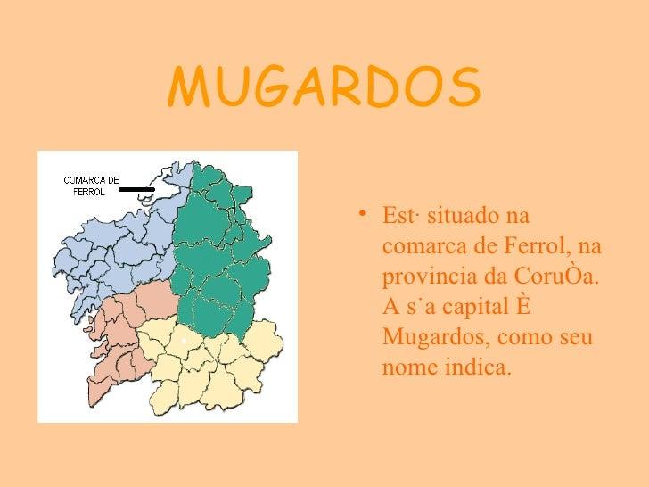 MUGARDOS <ul><li>Está situado na comarca de Ferrol, na provincia da Coruña. A súa capital é Mugardos, como seu nome indica...
