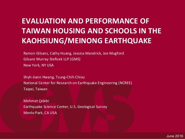 June 2016 EVALUATION AND PERFORMANCE OF TAIWAN HOUSING AND SCHOOLS IN THE KAOHSIUNG/MEINONG EARTHQUAKE Ramon Gilsanz, Cath...