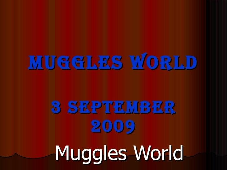 Muggles World <ul><li>3 September 2009 </li></ul><ul><ul><li>Muggles World </li></ul></ul><ul><ul><ul><li>Brent and Harry ...