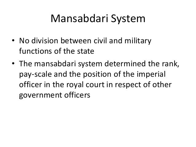 mansabdari system Mansabdari system was of central asian origin some of the features of mansabdari system were in vogue during the reigns of alauddin khalji and sher shah the mansabdari system was formally organized and introduced by akbar in his administration.
