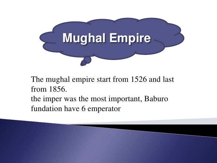 Mughal EmpireThe mughal empire start from 1526 and lastfrom 1856.the imper was the most important, Baburofundation have 6 ...