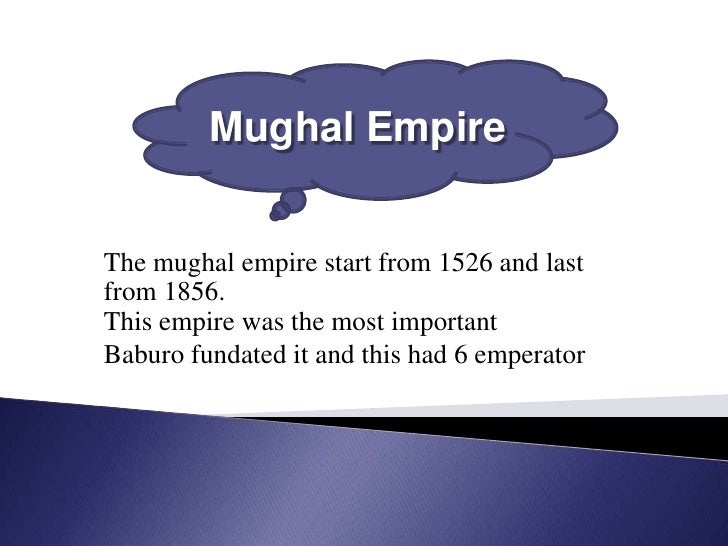Mughal EmpireThe mughal empire start from 1526 and lastfrom 1856.This empire was the most importantBaburo fundated it and ...