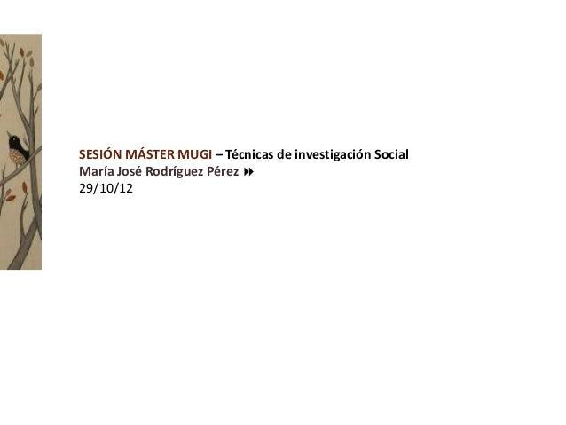SESIÓN MÁSTER MUGI – Técnicas de investigación SocialMaría José Rodríguez Pérez 29/10/12