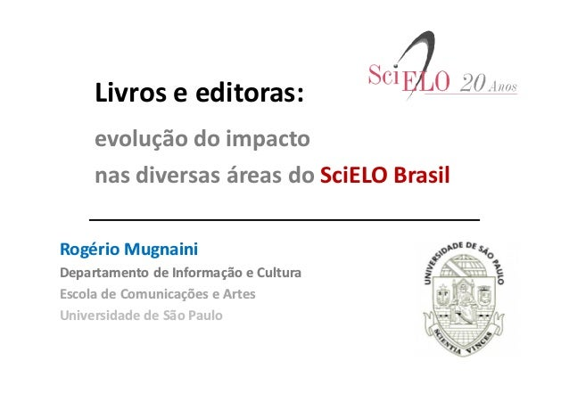 Livros e editoras: evolução do impacto nas diversas áreas do SciELO Brasil Rogério Mugnaini Departamento de Informação e C...