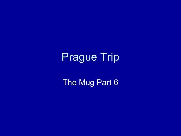 Prague Trip The Mug Part 6