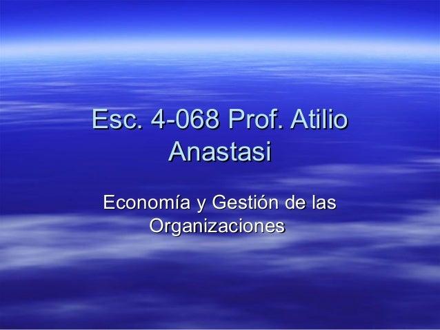 Esc. 4-068 Prof. AtilioEsc. 4-068 Prof. Atilio AnastasiAnastasi Economía y Gestión de lasEconomía y Gestión de las Organiz...