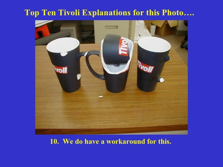 Top Ten Tivoli Explanations for this Photo…. 10.  We do have a workaround for this.