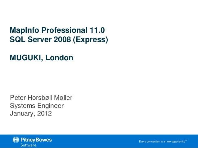 MapInfo Professional 11.0SQL Server 2008 (Express)MUGUKI, LondonPeter Horsbøll MøllerSystems EngineerJanuary, 2012        ...