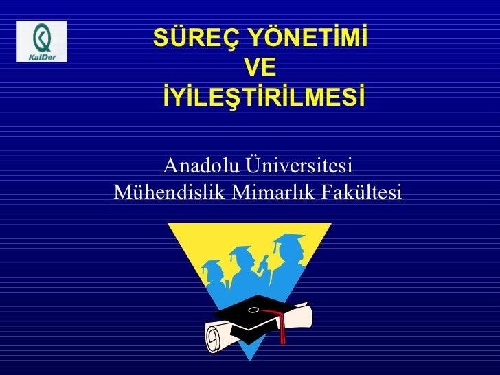 SÜREÇ YÖNETİMİ  VE  İYİLEŞTİRİLMESİ Anadolu Üniversitesi Mühendislik Mimarlık Fakültesi