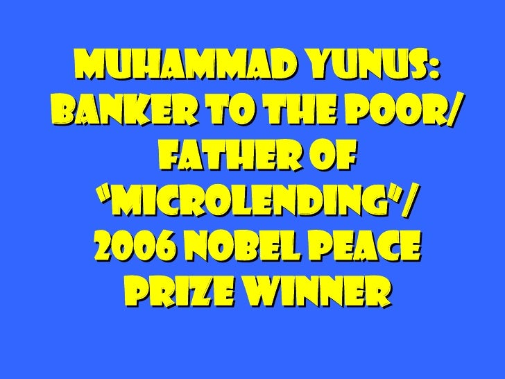 "Muhammad Yunus: Banker to the Poor/ Father of ""microlending""/ 2006 nobel peace  prize winner"
