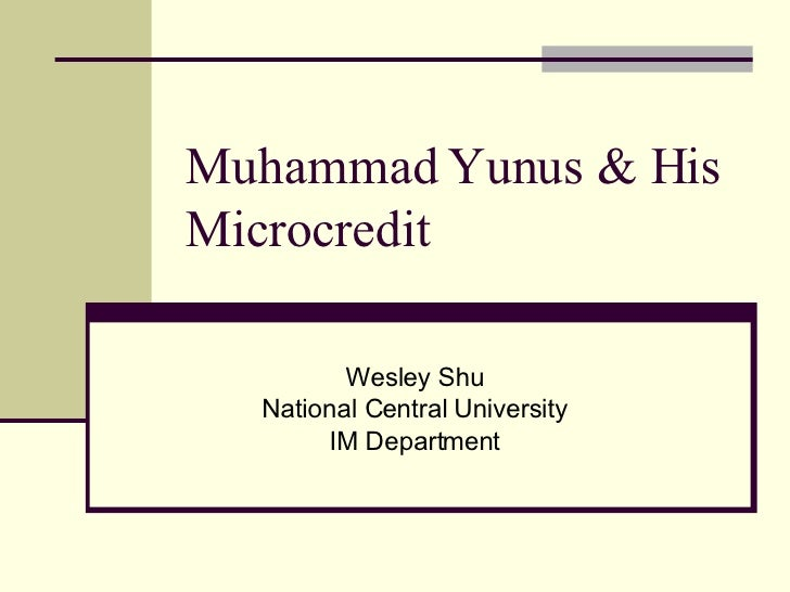 Muhammad Yunus & His Microcredit Wesley Shu National Central University IM Department