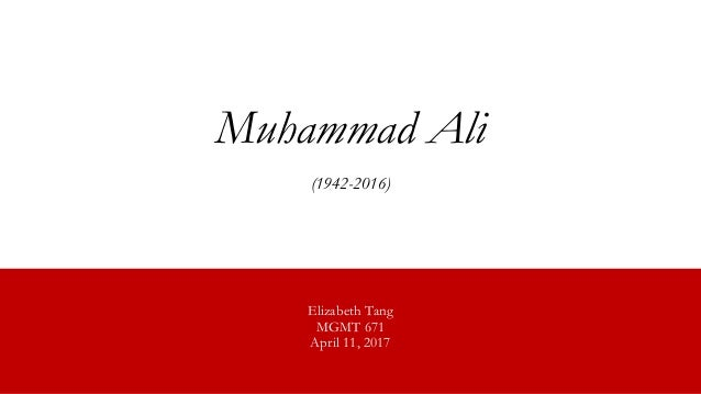 Muhammad Ali (1942-2016) Elizabeth Tang MGMT 671 April 11, 2017