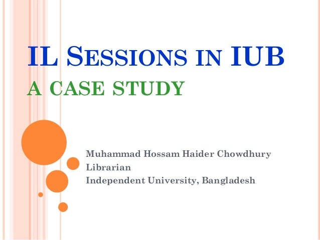 IL SESSIONS IN IUB A CASE STUDY Muhammad Hossam Haider Chowdhury Librarian Independent University, Bangladesh