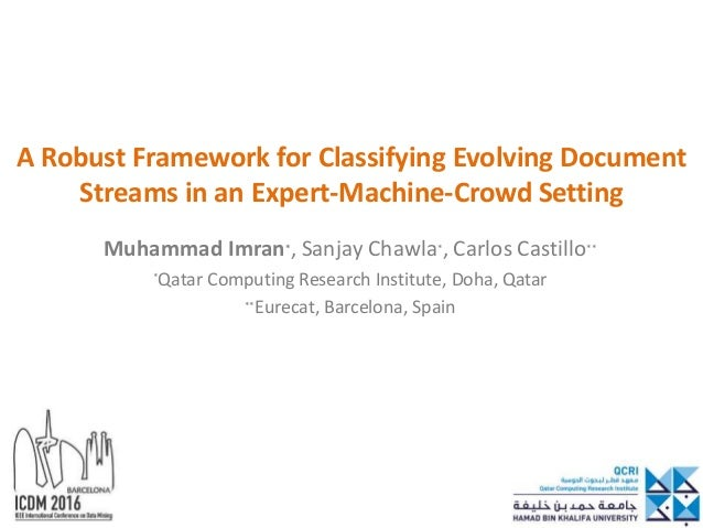 A Robust Framework for Classifying Evolving Document Streams in an Expert-Machine-Crowd Setting Muhammad Imran*, Sanjay Ch...