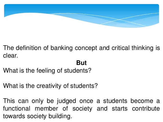 the banking concept of education critical thinking The practice of teaching critical thinking as it originated in philosophy  departments philosophers in the  because the banking concept of education  does.