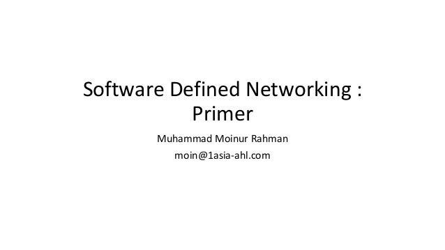 Software Defined Networking : Primer Muhammad Moinur Rahman moin@1asia-ahl.com