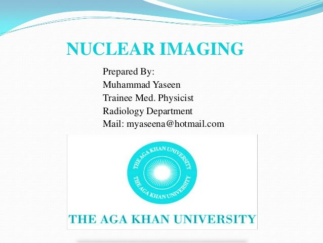 NUCLEAR IMAGING   Prepared By:   Muhammad Yaseen   Trainee Med. Physicist   Radiology Department   Mail: myaseena@hotmail....