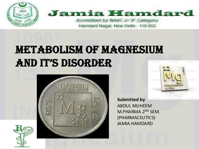 Metabolism of magnesiumand it's disorder               Submitted by               ABDUL MUHEEM               M.PHARMA 2ND ...