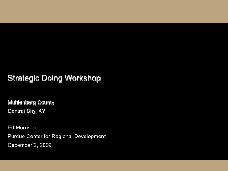 Strategic Doing Workshop  Muhlenberg County Central City, KY   Ed Morrison Purdue Center for Regional Development December...