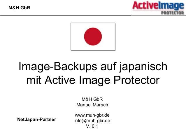 Image-Backups auf japanisch mit Active Image Protector M&H GbR Manuel Marsch www.muh-gbr.de info@muh-gbr.de V. 0.1 M&H GbR...