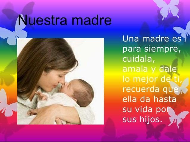 Nuestra madre Una madre es para siempre, cuidala, amala y dale lo mejor de ti, recuerda que ella da hasta su vida por sus ...