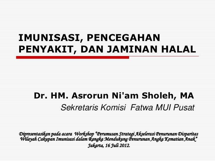 IMUNISASI, PENCEGAHANPENYAKIT, DAN JAMINAN HALAL       Dr. HM. Asrorun Niam Sholeh, MA            Sekretaris Komisi Fatwa ...