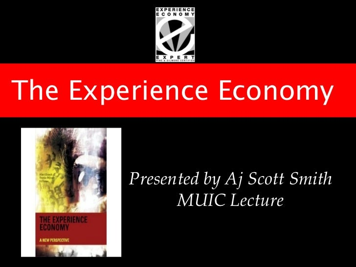 The Experience Economy        Presented by Aj Scott Smith              MUIC Lecture