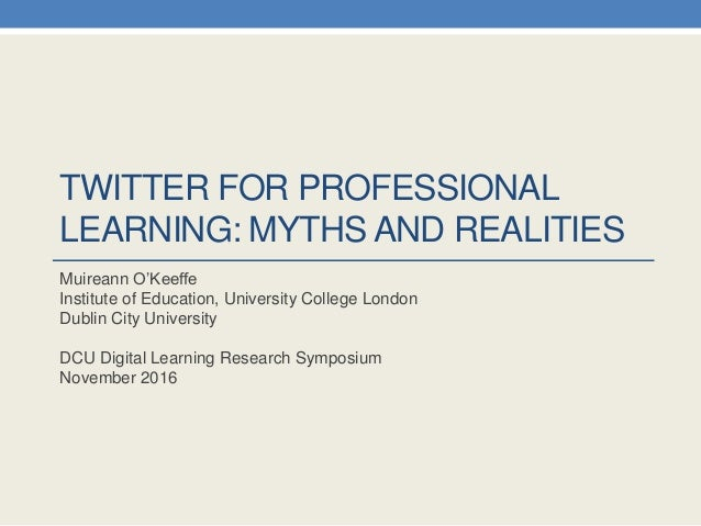 TWITTER FOR PROFESSIONAL LEARNING: MYTHS AND REALITIES Muireann O'Keeffe Institute of Education, University College London...