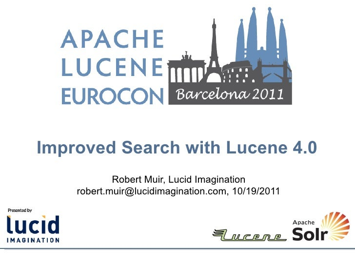 Improved Search with Lucene 4.0            Robert Muir, Lucid Imagination    robert.muir@lucidimagination.com, 10/19/2011