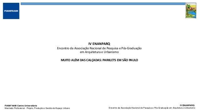IV ENANPARQ Encontro da Associação Nacional de Pesquisa e Pós-Graduação em Arquitetura e Urbanismo FIAM-FAAM Centro Univer...