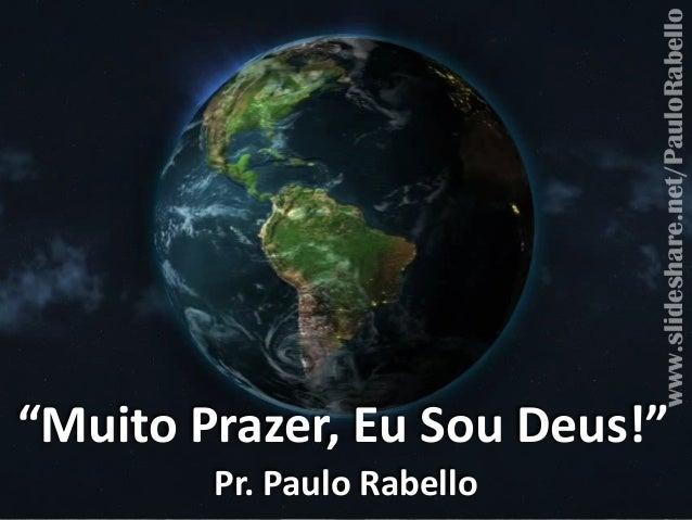"""Muito'Prazer,'Eu'Sou'Deus!"" Pr.'Paulo'Rabello www.slideshare.net/PauloRabello"