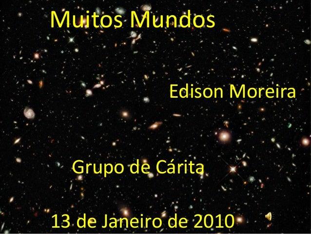 Muitos Mundos 13 de Janeiro de 2010 Edison Moreira Grupo de Cárita